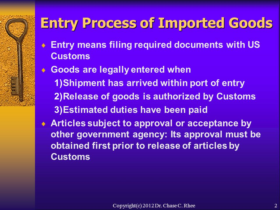 2 Entry Process of Imported Goods  Entry means filing required documents with US Customs  Goods are legally entered when 1)Shipment has arrived within port of entry 2)Release of goods is authorized by Customs 3)Estimated duties have been paid  Articles subject to approval or acceptance by other government agency: Its approval must be obtained first prior to release of articles by Customs Copyright(c) 2012 Dr.