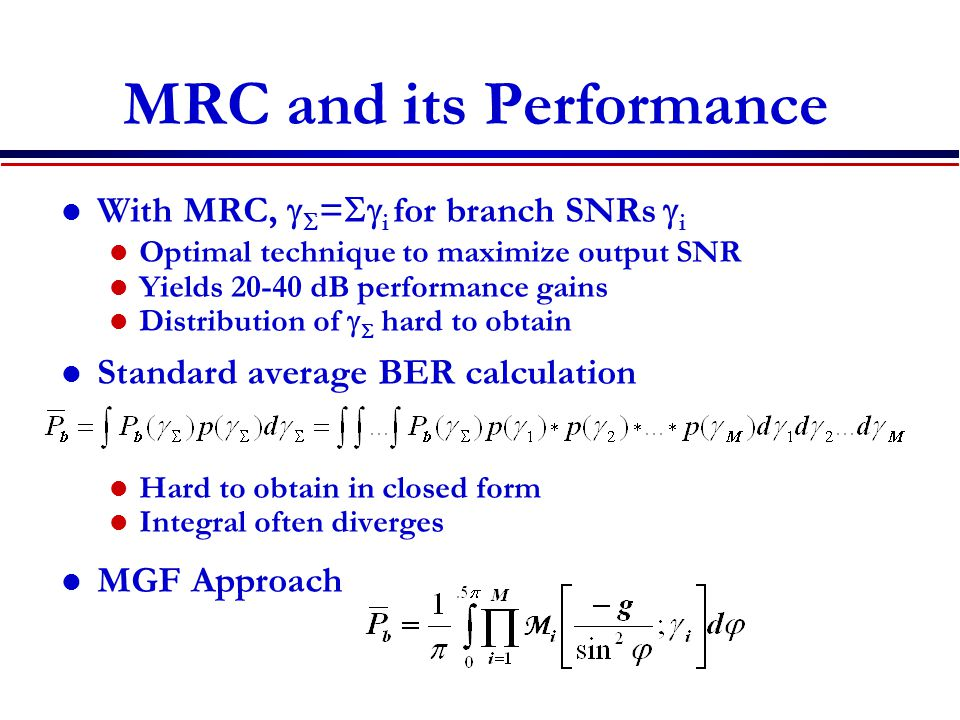 MRC and its Performance With MRC,   =  i for branch SNRs  i Optimal technique to maximize output SNR Yields dB performance gains Distribution of   hard to obtain Standard average BER calculation Hard to obtain in closed form Integral often diverges MGF Approach