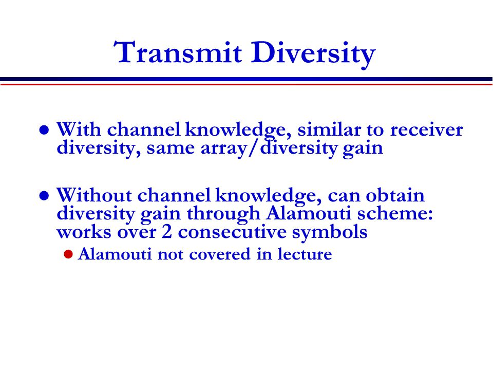 Transmit Diversity With channel knowledge, similar to receiver diversity, same array/diversity gain Without channel knowledge, can obtain diversity gain through Alamouti scheme: works over 2 consecutive symbols Alamouti not covered in lecture