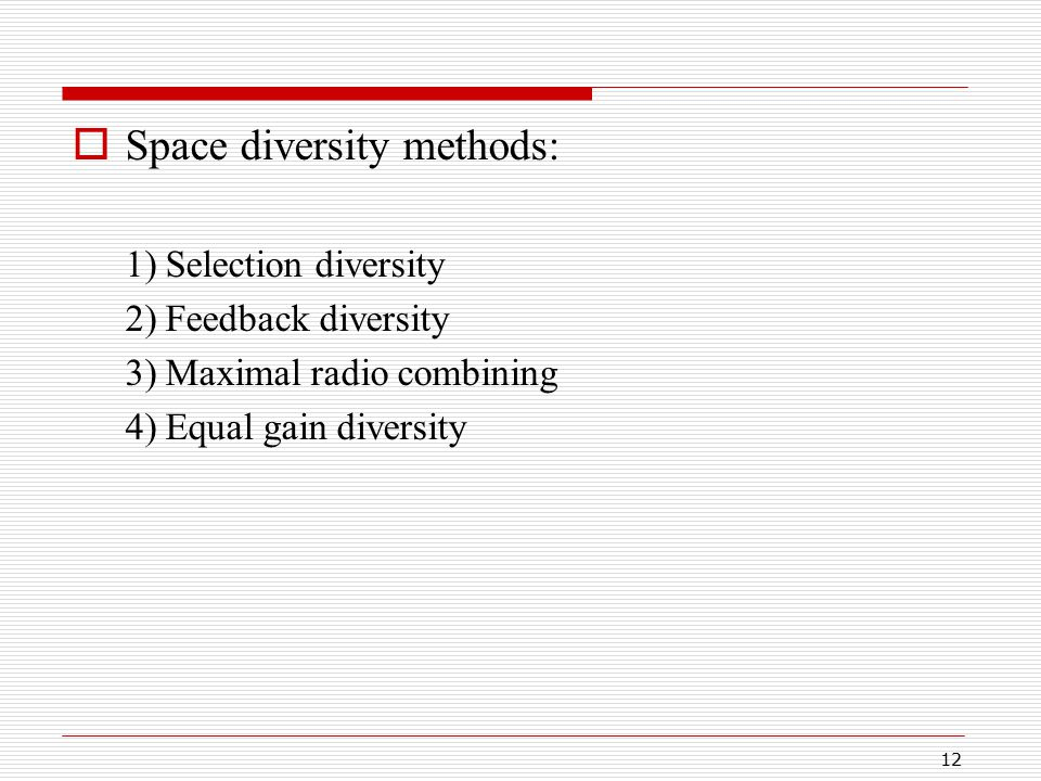 12  Space diversity methods: 1) Selection diversity 2) Feedback diversity 3) Maximal radio combining 4) Equal gain diversity