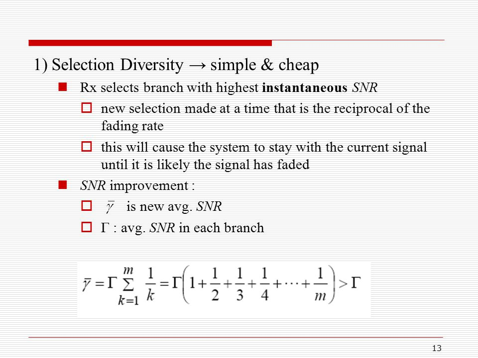 13 1) Selection Diversity → simple & cheap Rx selects branch with highest instantaneous SNR  new selection made at a time that is the reciprocal of the fading rate  this will cause the system to stay with the current signal until it is likely the signal has faded SNR improvement :  is new avg.
