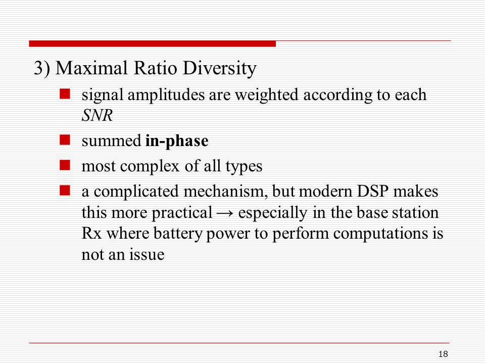 18 3) Maximal Ratio Diversity signal amplitudes are weighted according to each SNR summed in-phase most complex of all types a complicated mechanism, but modern DSP makes this more practical → especially in the base station Rx where battery power to perform computations is not an issue