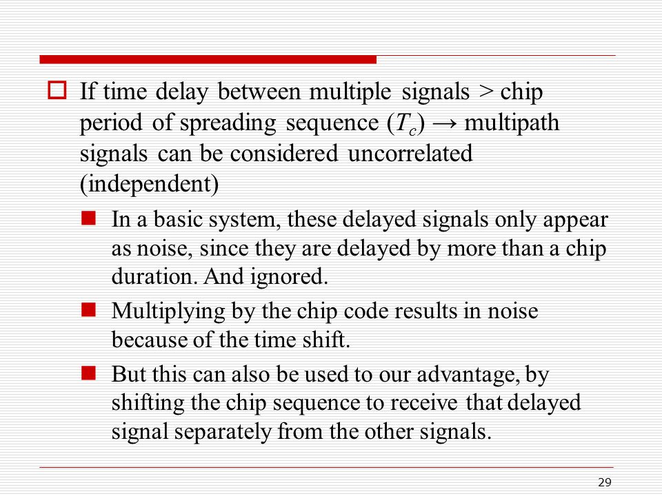 29  If time delay between multiple signals > chip period of spreading sequence (T c ) → multipath signals can be considered uncorrelated (independent) In a basic system, these delayed signals only appear as noise, since they are delayed by more than a chip duration.