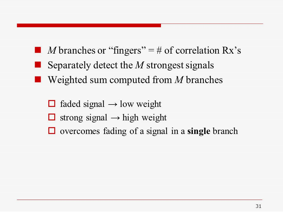 31 M branches or fingers = # of correlation Rx's Separately detect the M strongest signals Weighted sum computed from M branches  faded signal → low weight  strong signal → high weight  overcomes fading of a signal in a single branch