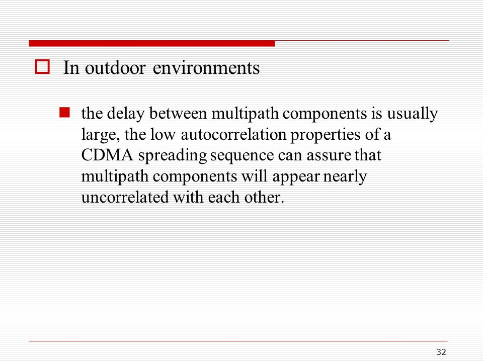 32  In outdoor environments the delay between multipath components is usually large, the low autocorrelation properties of a CDMA spreading sequence can assure that multipath components will appear nearly uncorrelated with each other.