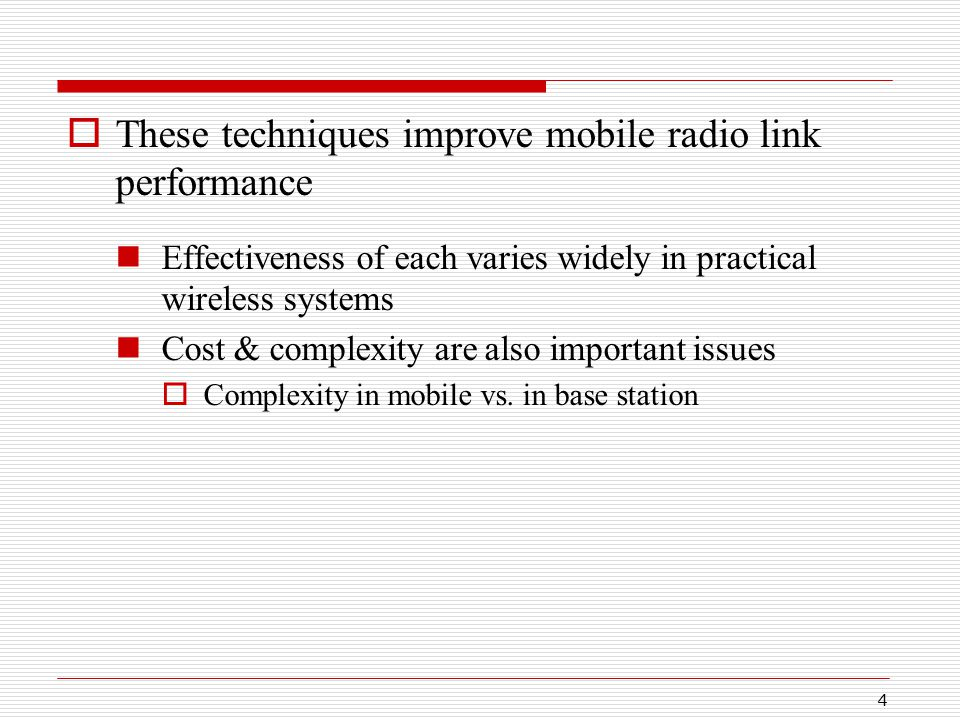 4  These techniques improve mobile radio link performance Effectiveness of each varies widely in practical wireless systems Cost & complexity are also important issues  Complexity in mobile vs.