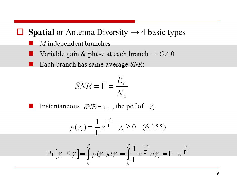 9  Spatial or Antenna Diversity → 4 basic types M independent branches Variable gain & phase at each branch → G ∠ θ Each branch has same average SNR: Instantaneous, the pdf of