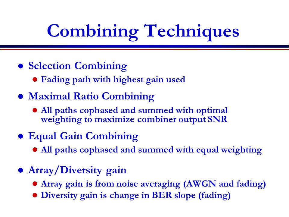Combining Techniques Selection Combining Fading path with highest gain used Maximal Ratio Combining All paths cophased and summed with optimal weighting to maximize combiner output SNR Equal Gain Combining All paths cophased and summed with equal weighting Array/Diversity gain Array gain is from noise averaging (AWGN and fading) Diversity gain is change in BER slope (fading)