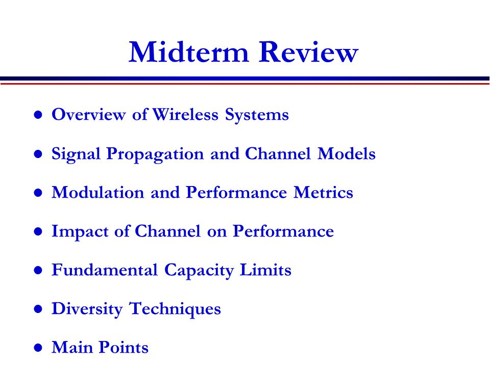 Midterm Review Overview of Wireless Systems Signal Propagation and Channel Models Modulation and Performance Metrics Impact of Channel on Performance Fundamental Capacity Limits Diversity Techniques Main Points