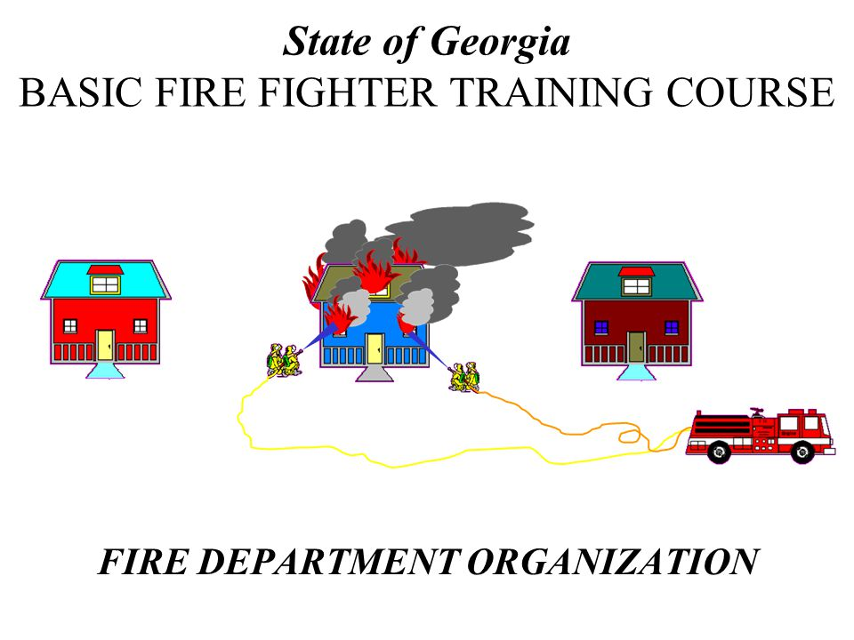 FIRE DEPARTMENT ORGANIZATION State of Georgia BASIC FIRE FIGHTER TRAINING COURSE