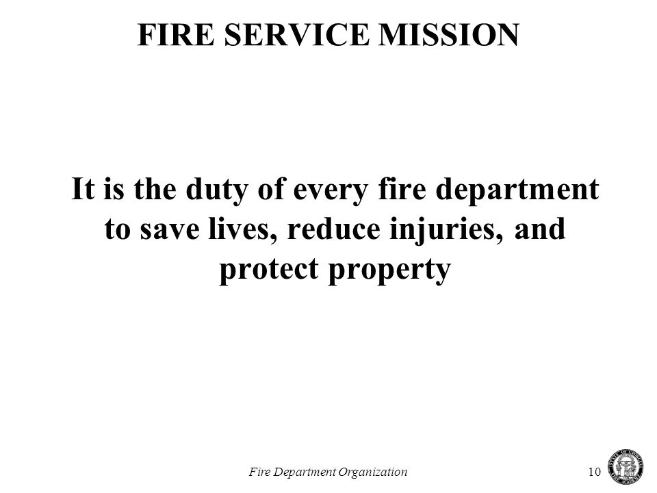 Fire Department Organization10 FIRE SERVICE MISSION It is the duty of every fire department to save lives, reduce injuries, and protect property