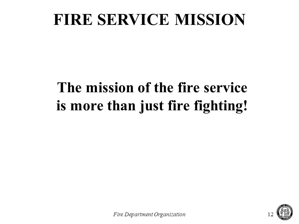 Fire Department Organization12 The mission of the fire service is more than just fire fighting.