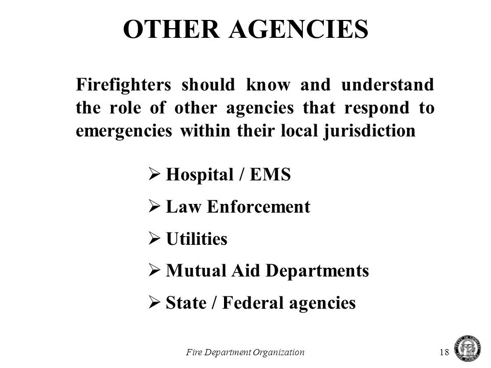 Fire Department Organization18 OTHER AGENCIES Firefighters should know and understand the role of other agencies that respond to emergencies within their local jurisdiction  Hospital / EMS  Law Enforcement  Utilities  Mutual Aid Departments  State / Federal agencies