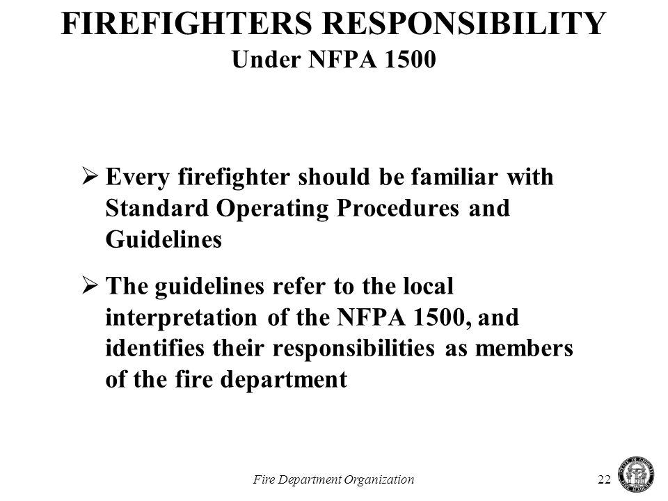 Fire Department Organization22 FIREFIGHTERS RESPONSIBILITY Under NFPA 1500  Every firefighter should be familiar with Standard Operating Procedures and Guidelines  The guidelines refer to the local interpretation of the NFPA 1500, and identifies their responsibilities as members of the fire department