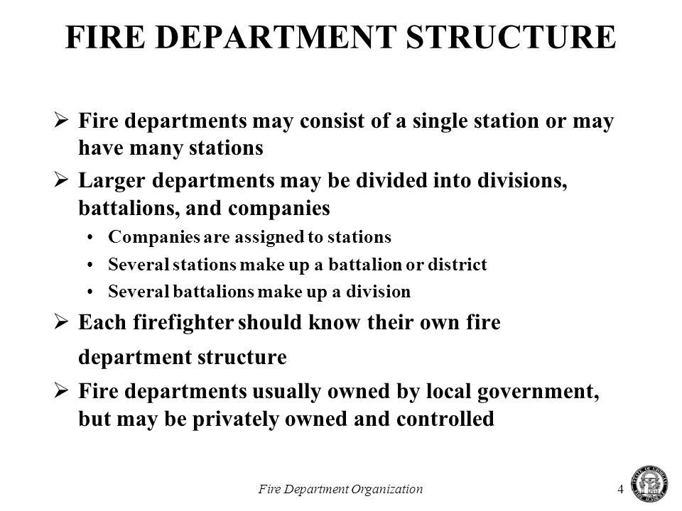 Fire Department Organization4 FIRE DEPARTMENT STRUCTURE  Fire departments may consist of a single station or may have many stations  Larger departments may be divided into divisions, battalions, and companies Companies are assigned to stations Several stations make up a battalion or district Several battalions make up a division  Each firefighter should know their own fire department structure  Fire departments usually owned by local government, but may be privately owned and controlled