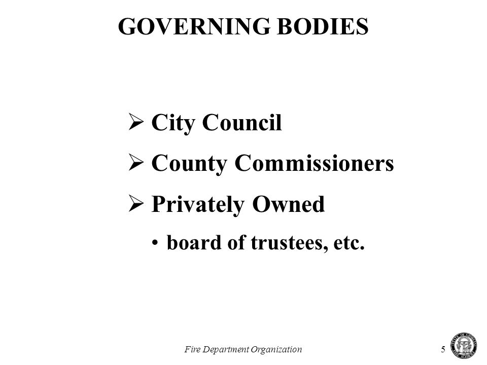 Fire Department Organization5 GOVERNING BODIES  City Council  County Commissioners  Privately Owned board of trustees, etc.