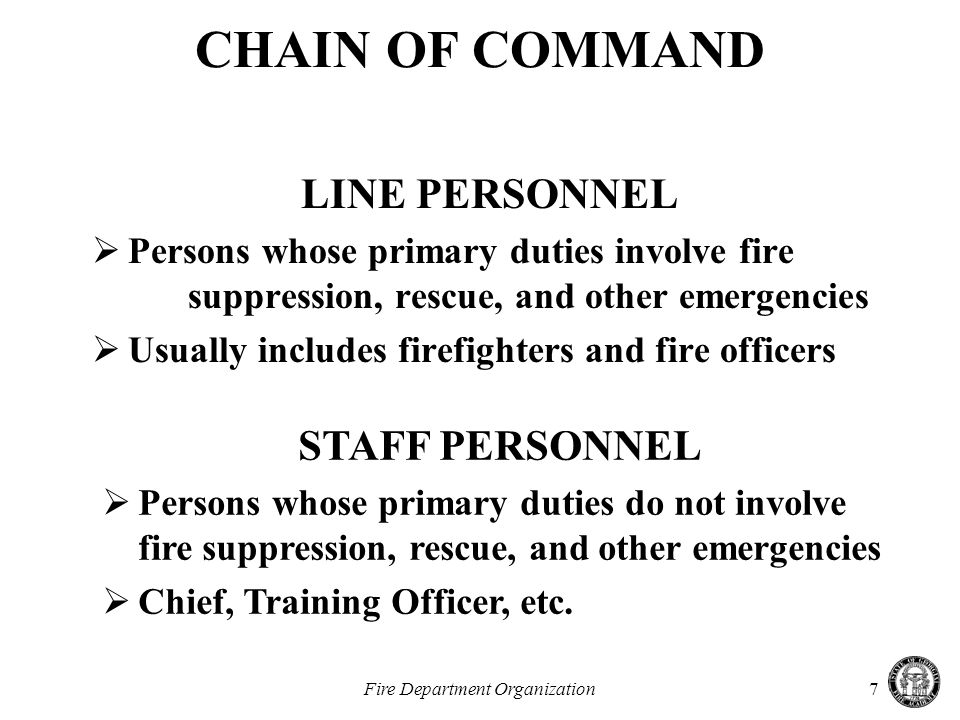 Fire Department Organization7 LINE PERSONNEL  Persons whose primary duties involve fire suppression, rescue, and other emergencies  Usually includes firefighters and fire officers CHAIN OF COMMAND STAFF PERSONNEL  Persons whose primary duties do not involve fire suppression, rescue, and other emergencies  Chief, Training Officer, etc.