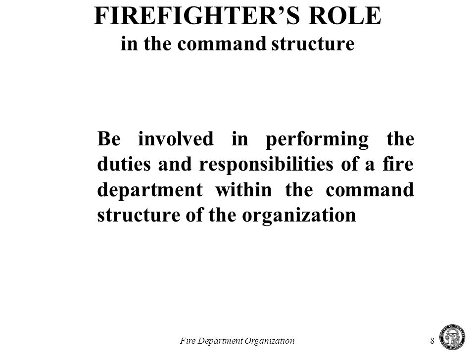 Fire Department Organization8 FIREFIGHTER'S ROLE in the command structure Be involved in performing the duties and responsibilities of a fire department within the command structure of the organization