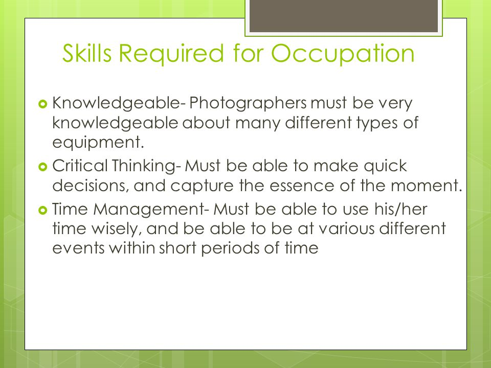 Skills Required for Occupation  Knowledgeable- Photographers must be very knowledgeable about many different types of equipment.