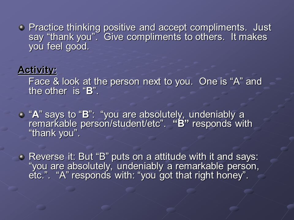 Practice thinking positive and accept compliments.