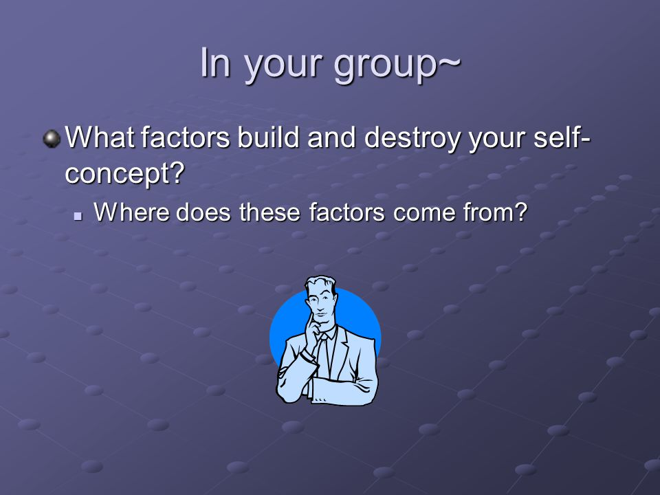 In your group~ What factors build and destroy your self- concept.