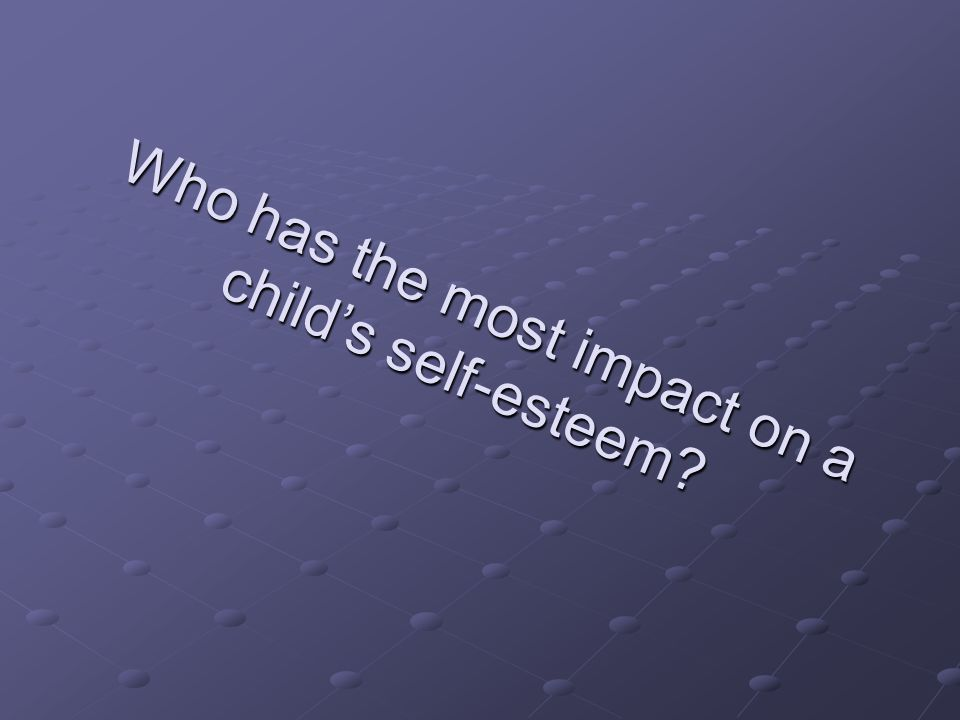 Who has the most impact on a child's self-esteem