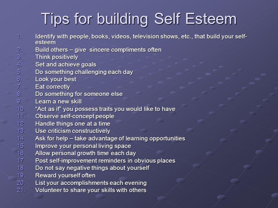 Tips for building Self Esteem 1.Identify with people, books, videos, television shows, etc., that build your self- esteem 2.Build others – give sincere compliments often 3.Think positively 4.Set and achieve goals 5.Do something challenging each day 6.Look your best 7.Eat correctly 8.Do something for someone else 9.Learn a new skill 10. Act as if you possess traits you would like to have 11.Observe self-concept people 12.Handle things one at a time 13.Use criticism constructively 14.Ask for help – take advantage of learning opportunities 15.Improve your personal living space 16.Allow personal growth time each day 17.Post self-improvement reminders in obvious places 18.Do not say negative things about yourself 19.Reward yourself often 20.List your accomplishments each evening 21.Volunteer to share your skills with others