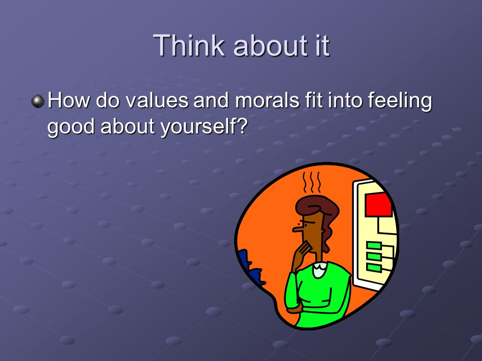 Think about it How do values and morals fit into feeling good about yourself