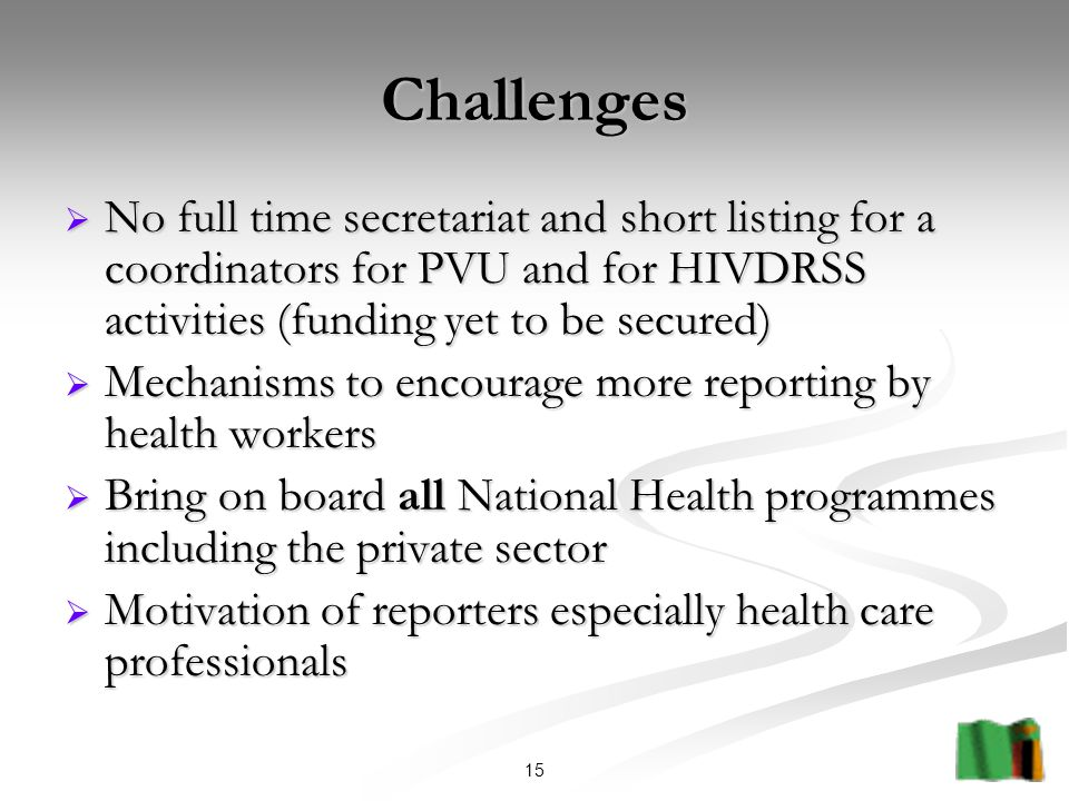 15 Challenges  No full time secretariat and short listing for a coordinators for PVU and for HIVDRSS activities (funding yet to be secured)  Mechanisms to encourage more reporting by health workers  Bring on board all National Health programmes including the private sector  Motivation of reporters especially health care professionals