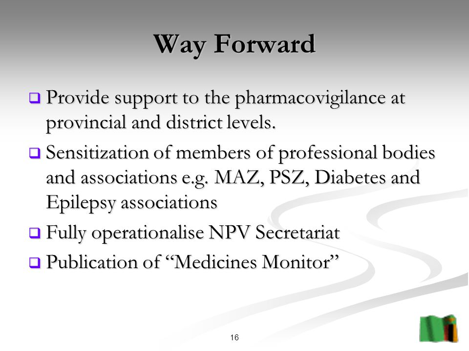 16 Way Forward  Provide support to the pharmacovigilance at provincial and district levels.