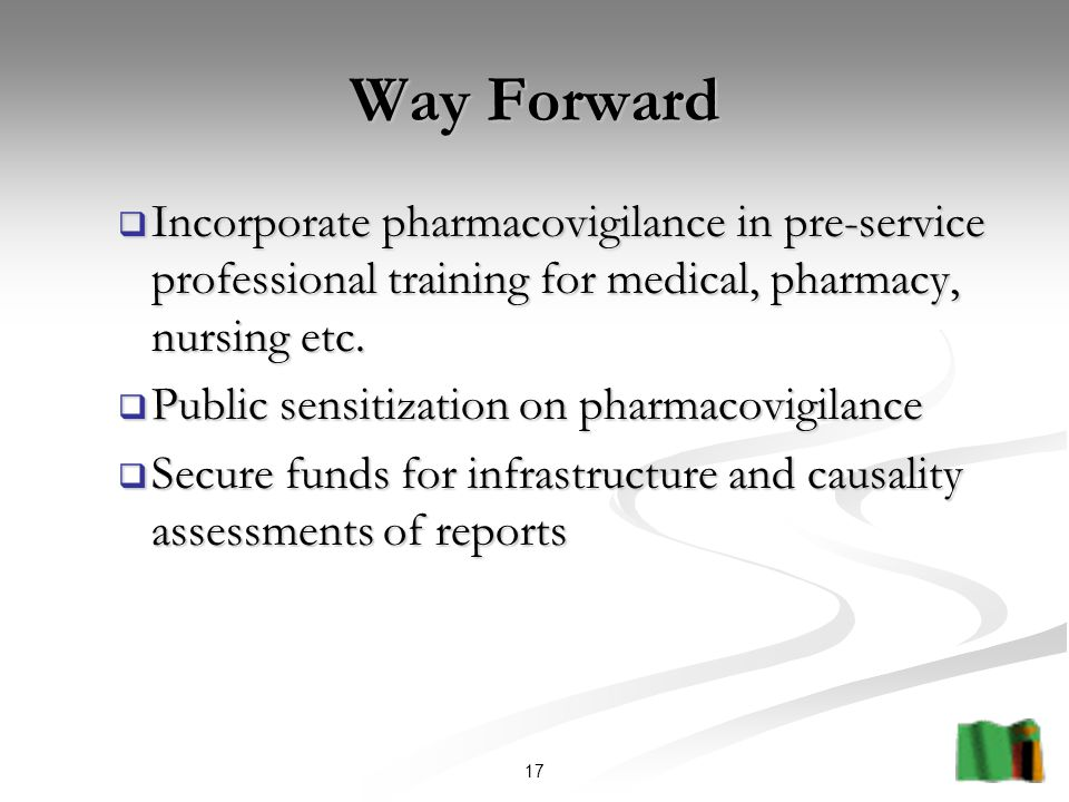 17 Way Forward  Incorporate pharmacovigilance in pre-service professional training for medical, pharmacy, nursing etc.