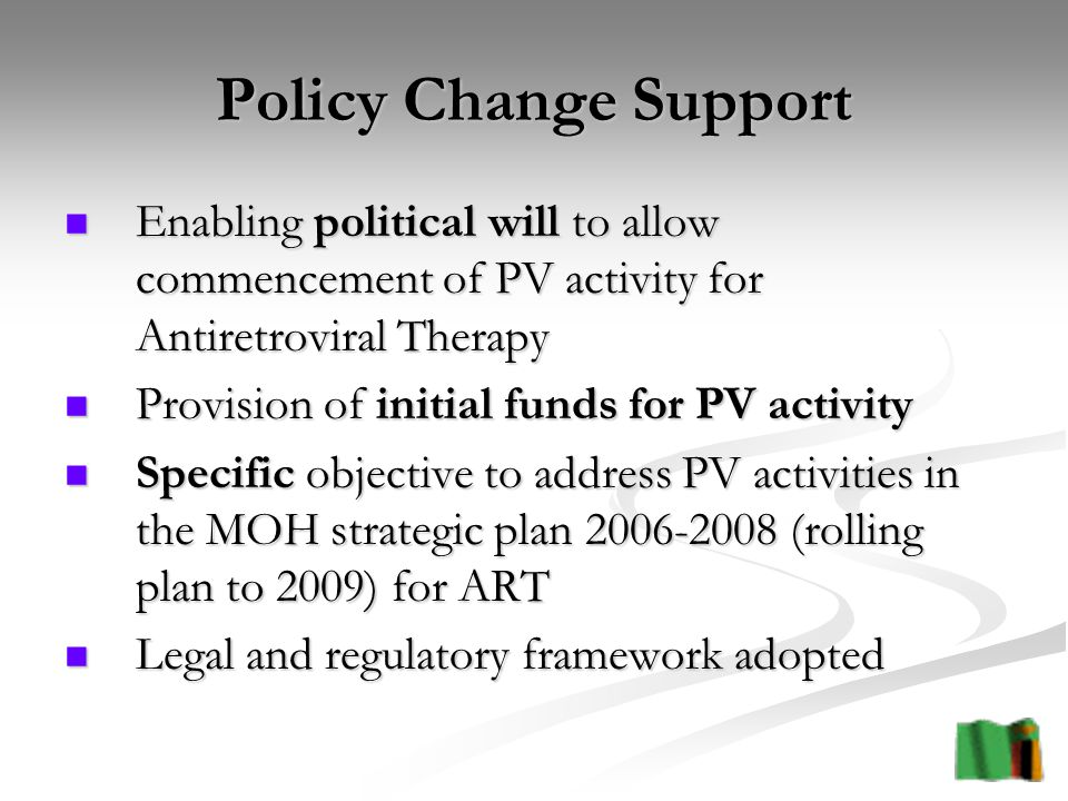 Policy Change Support Enabling political will to allow commencement of PV activity for Antiretroviral Therapy Enabling political will to allow commencement of PV activity for Antiretroviral Therapy Provision of initial funds for PV activity Provision of initial funds for PV activity Specific objective to address PV activities in the MOH strategic plan (rolling plan to 2009) for ART Specific objective to address PV activities in the MOH strategic plan (rolling plan to 2009) for ART Legal and regulatory framework adopted Legal and regulatory framework adopted