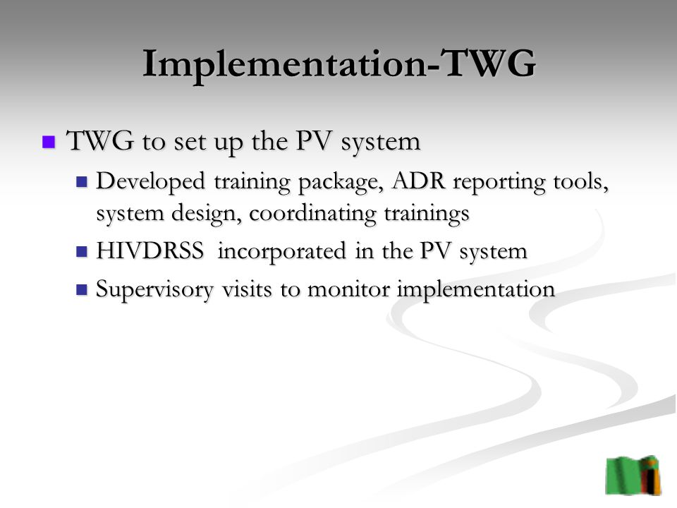 Implementation-TWG TWG to set up the PV system TWG to set up the PV system Developed training package, ADR reporting tools, system design, coordinating trainings Developed training package, ADR reporting tools, system design, coordinating trainings HIVDRSS incorporated in the PV system HIVDRSS incorporated in the PV system Supervisory visits to monitor implementation Supervisory visits to monitor implementation