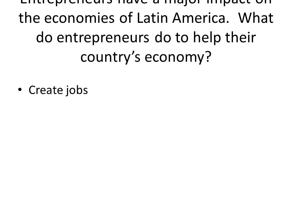 Entrepreneurs have a major impact on the economies of Latin America.