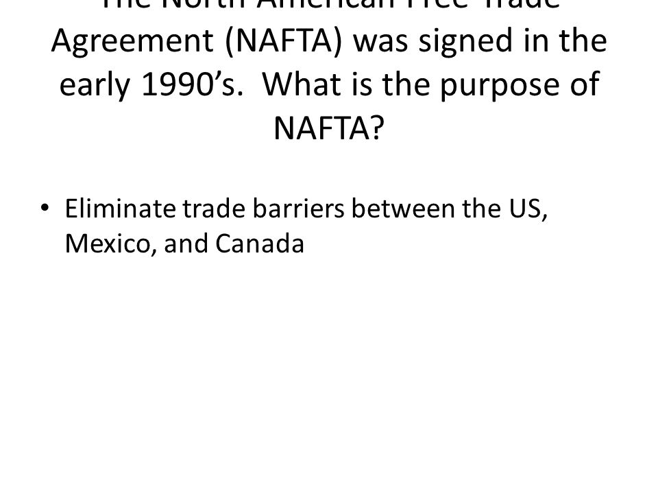 The North American Free Trade Agreement (NAFTA) was signed in the early 1990's.