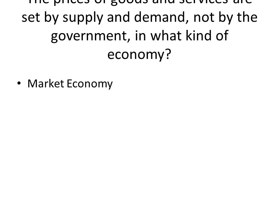 The prices of goods and services are set by supply and demand, not by the government, in what kind of economy.