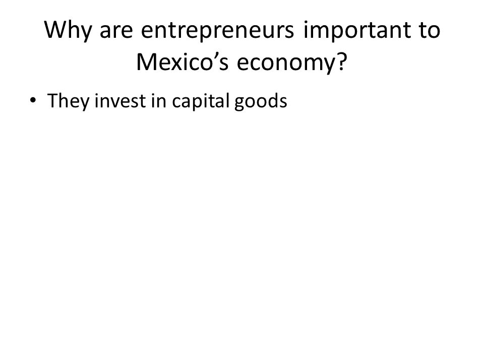Why are entrepreneurs important to Mexico's economy They invest in capital goods
