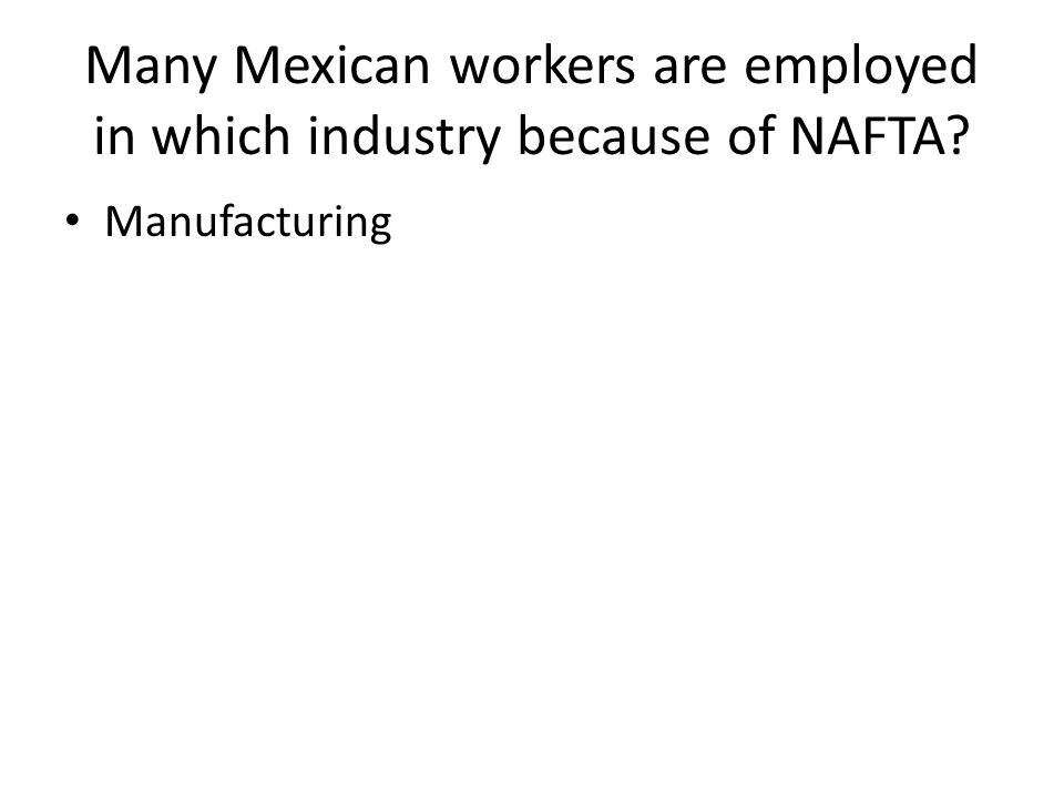 Many Mexican workers are employed in which industry because of NAFTA Manufacturing