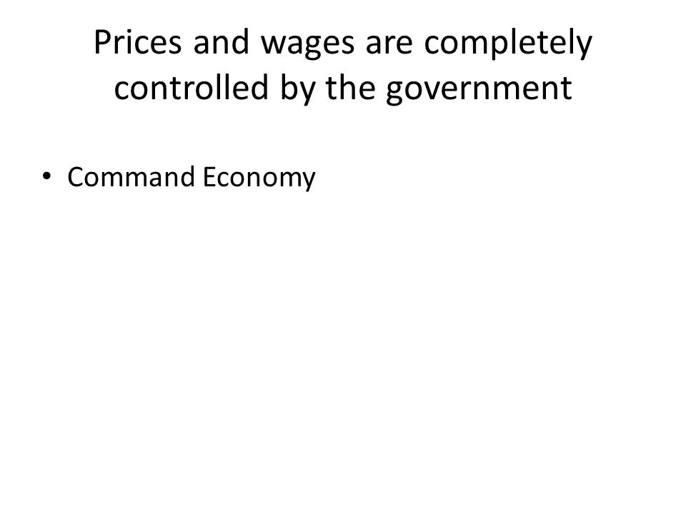 Prices and wages are completely controlled by the government Command Economy