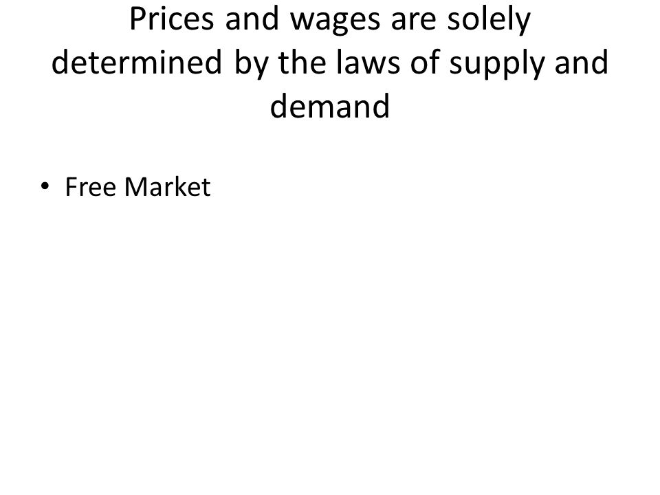Prices and wages are solely determined by the laws of supply and demand Free Market