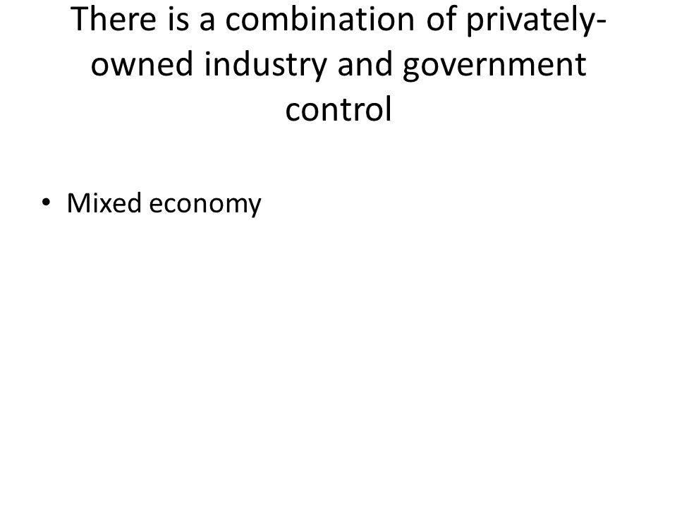 There is a combination of privately- owned industry and government control Mixed economy