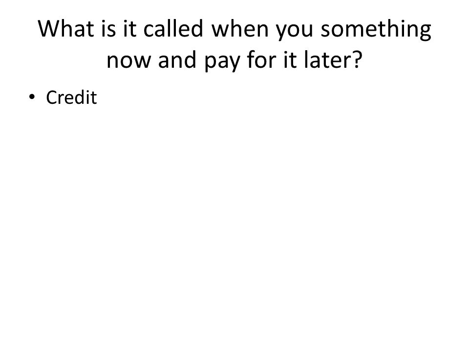 What is it called when you something now and pay for it later Credit