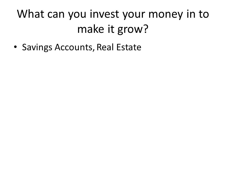What can you invest your money in to make it grow Savings Accounts, Real Estate