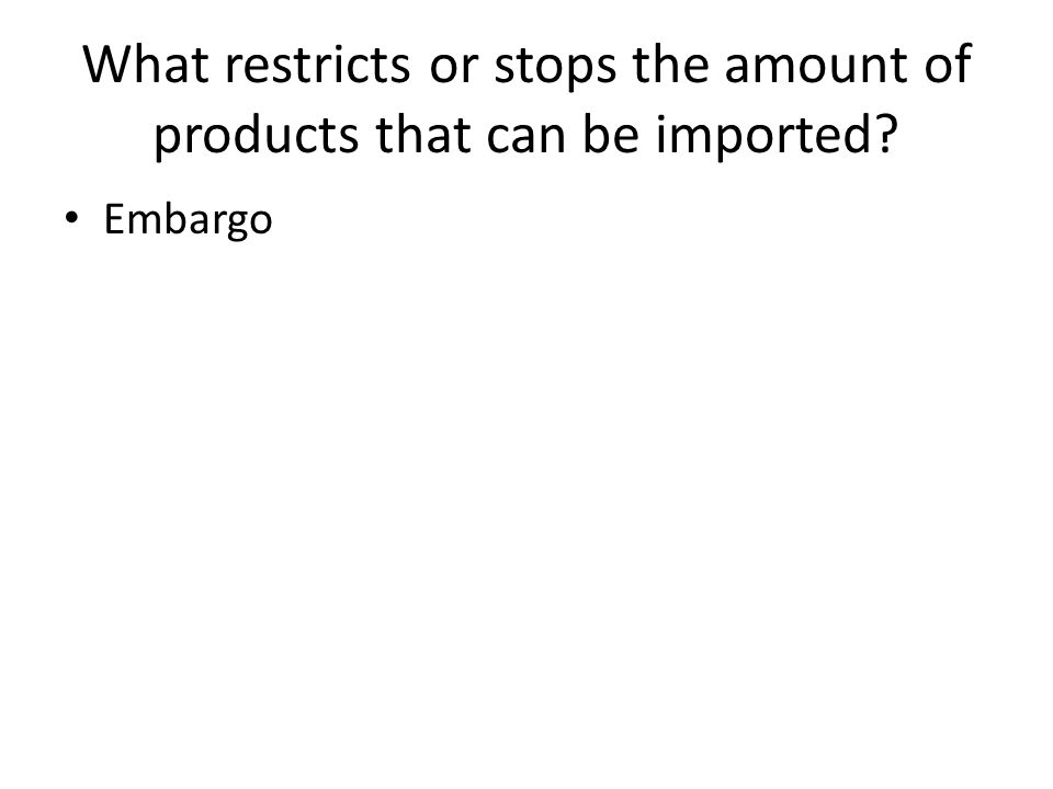 What restricts or stops the amount of products that can be imported Embargo