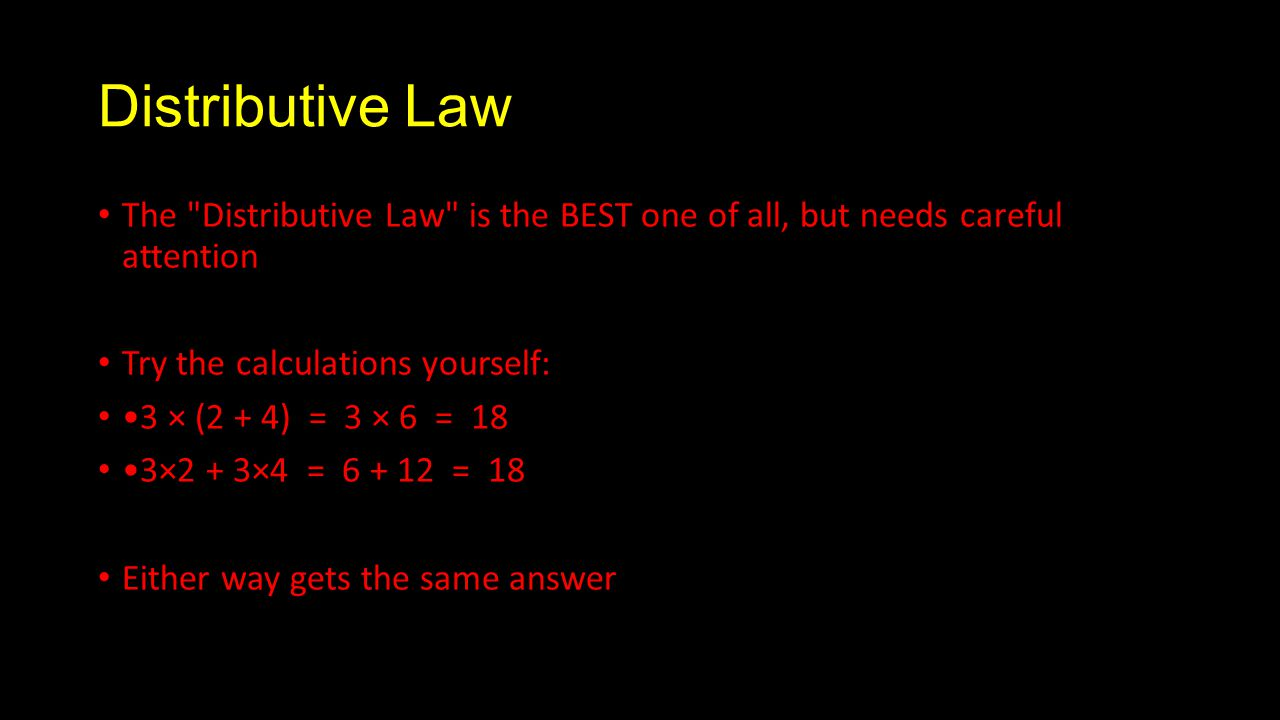 Distributive Law The Distributive Law is the BEST one of all, but needs careful attention Try the calculations yourself: 3 × (2 + 4) = 3 × 6 = 18 3×2 + 3×4 = = 18 Either way gets the same answer