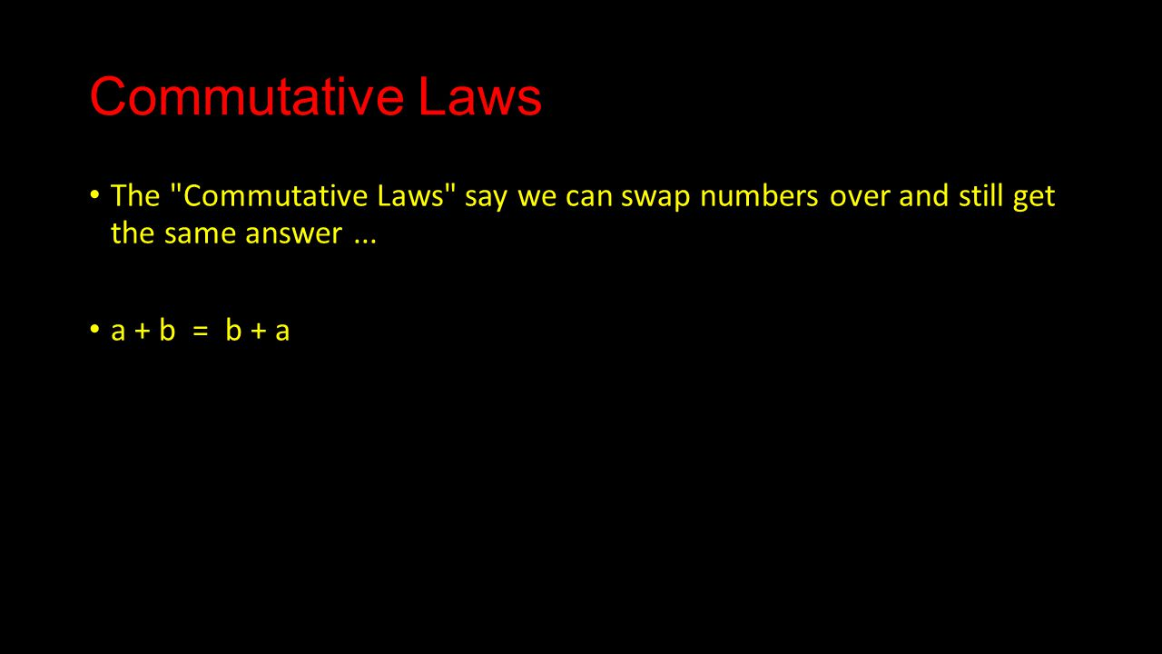 Commutative Laws The Commutative Laws say we can swap numbers over and still get the same answer...