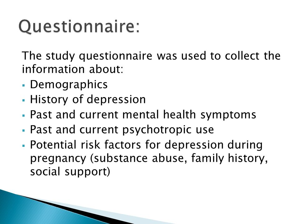 The study questionnaire was used to collect the information about:  Demographics  History of depression  Past and current mental health symptoms  Past and current psychotropic use  Potential risk factors for depression during pregnancy (substance abuse, family history, social support)