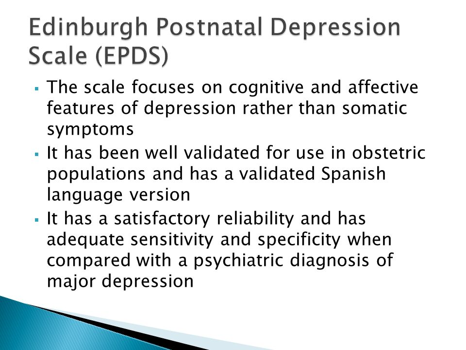  The scale focuses on cognitive and affective features of depression rather than somatic symptoms  It has been well validated for use in obstetric populations and has a validated Spanish language version  It has a satisfactory reliability and has adequate sensitivity and specificity when compared with a psychiatric diagnosis of major depression
