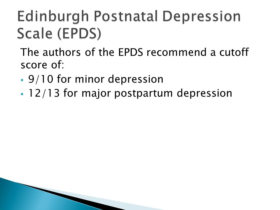 The authors of the EPDS recommend a cutoff score of:  9/10 for minor depression  12/13 for major postpartum depression