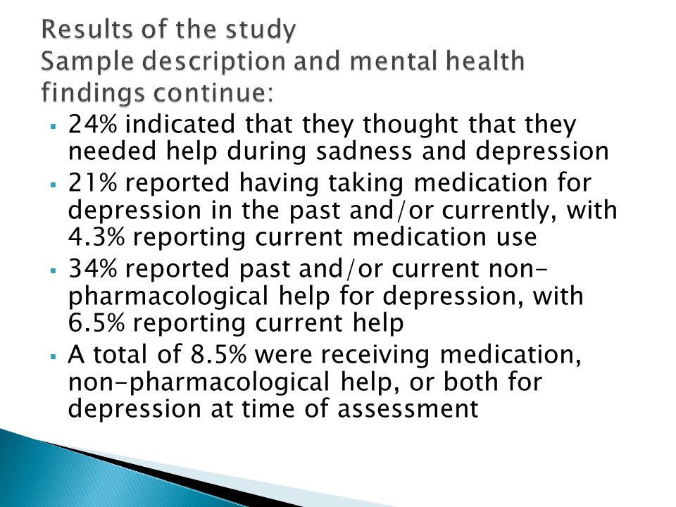  24% indicated that they thought that they needed help during sadness and depression  21% reported having taking medication for depression in the past and/or currently, with 4.3% reporting current medication use  34% reported past and/or current non- pharmacological help for depression, with 6.5% reporting current help  A total of 8.5% were receiving medication, non-pharmacological help, or both for depression at time of assessment